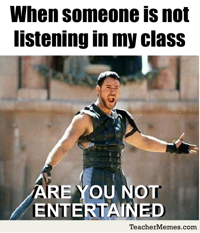 When students aren't listening in my class: Are you not entertained?